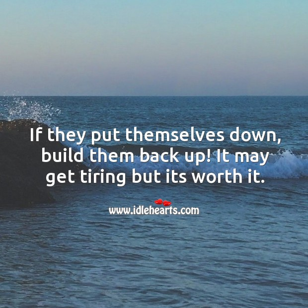 If they put themselves down, build them back up! Worth Quotes Image