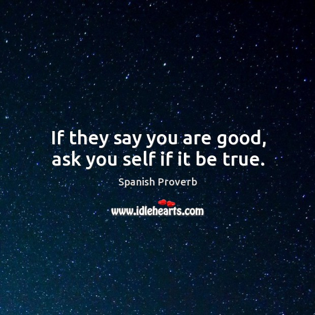 If they say you are good, ask you self if it be true. Spanish Proverbs Image