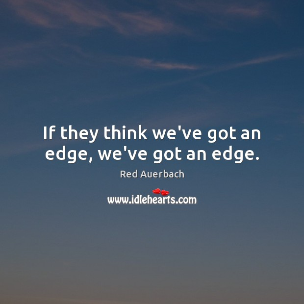 If they think we've got an edge, we've got an edge. Image