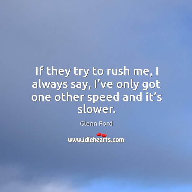 If they try to rush me, I always say, I've only got one other speed and it's slower. Glenn Ford Picture Quote
