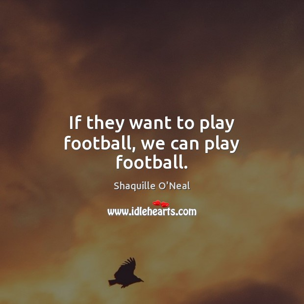Image, If they want to play football, we can play football.