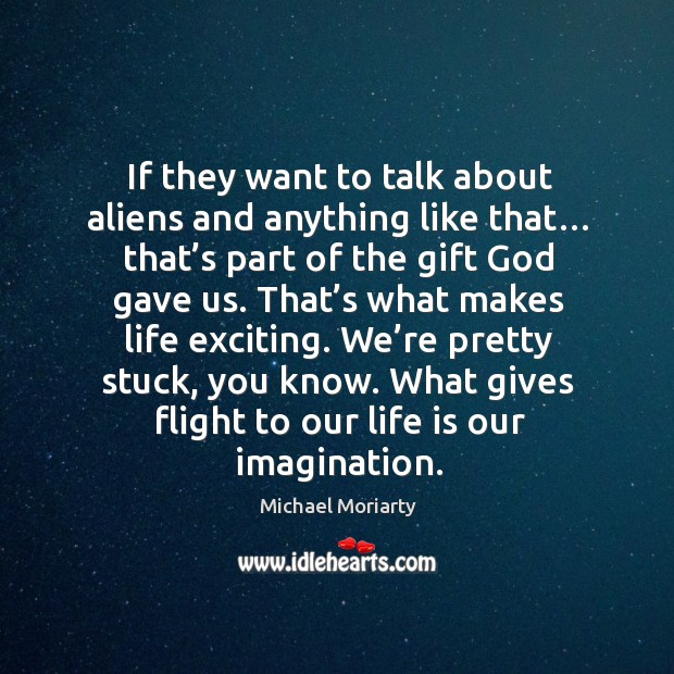 If they want to talk about aliens and anything like that… that's part of the gift God gave us. Michael Moriarty Picture Quote