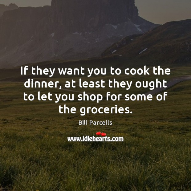 If they want you to cook the dinner, at least they ought Cooking Quotes Image