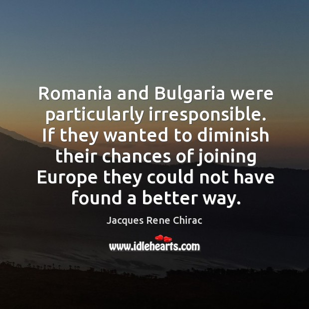 If they wanted to diminish their chances of joining europe they could not have found a better way. Jacques Rene Chirac Picture Quote