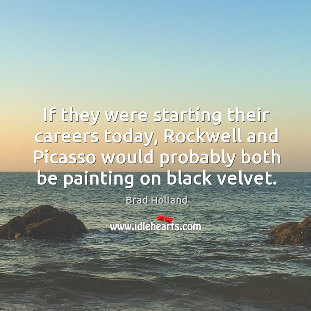If they were starting their careers today, rockwell and picasso would probably both be painting on black velvet. Image