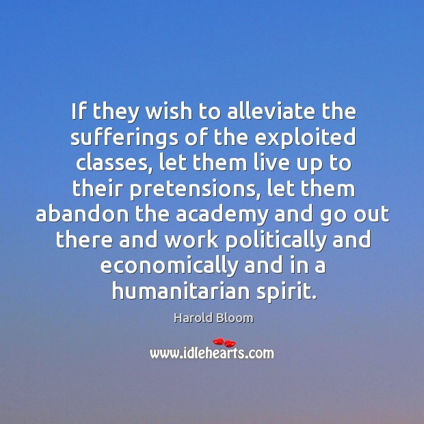 If they wish to alleviate the sufferings of the exploited classes Harold Bloom Picture Quote