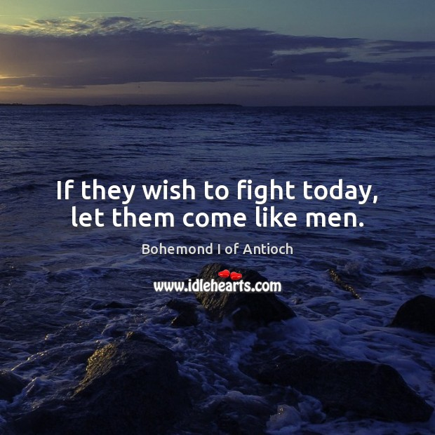 Image, If they wish to fight today, let them come like men.