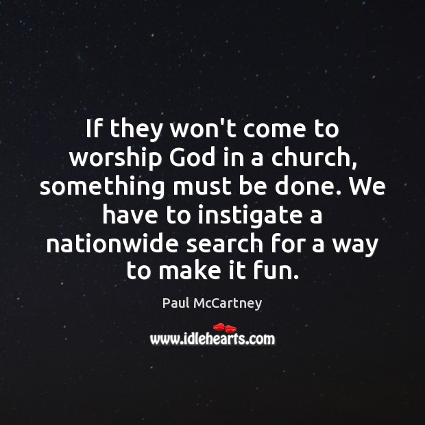 If they won't come to worship God in a church, something must Paul McCartney Picture Quote