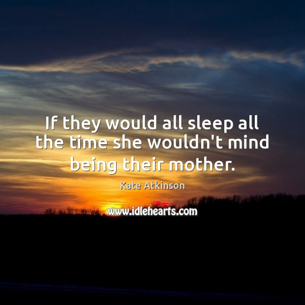 If they would all sleep all the time she wouldn't mind being their mother. Image