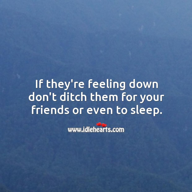 If they're feeling down don't ditch them. Image