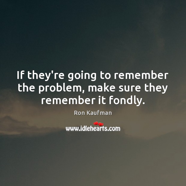 If they're going to remember the problem, make sure they remember it fondly. Ron Kaufman Picture Quote