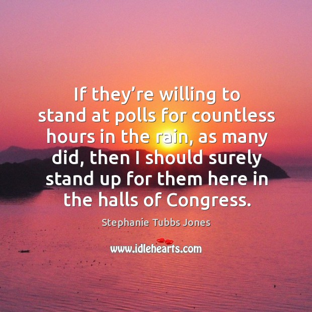 If they're willing to stand at polls for countless hours in the rain, as many did Stephanie Tubbs Jones Picture Quote