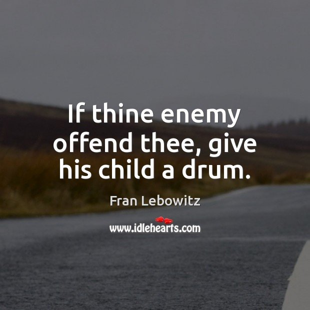 If thine enemy offend thee, give his child a drum. Fran Lebowitz Picture Quote