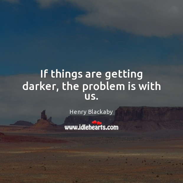 If things are getting darker, the problem is with us. Image
