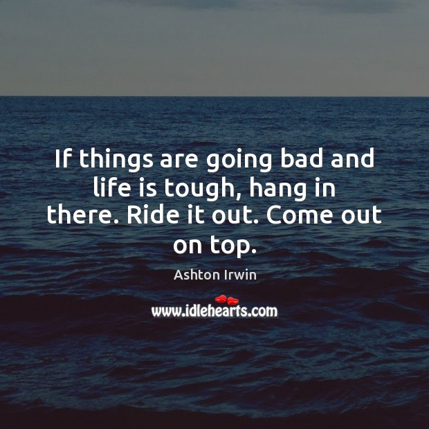 Image, If things are going bad and life is tough, hang in there. Ride it out. Come out on top.