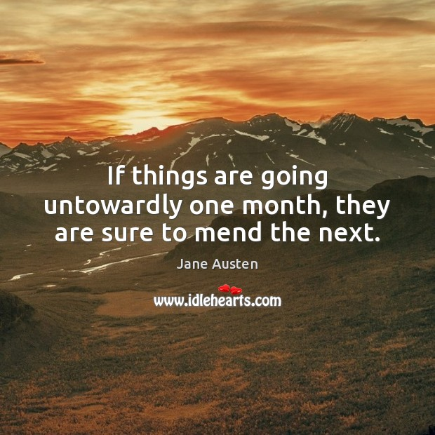 If things are going untowardly one month, they are sure to mend the next. Image