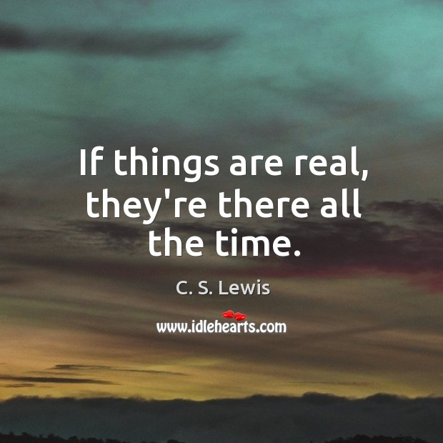 If things are real, they're there all the time. Image