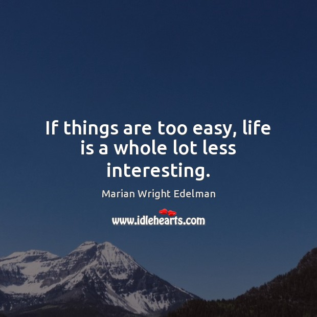 If things are too easy, life is a whole lot less interesting. Marian Wright Edelman Picture Quote