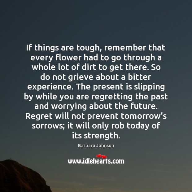 If things are tough, remember that every flower had to go through Barbara Johnson Picture Quote