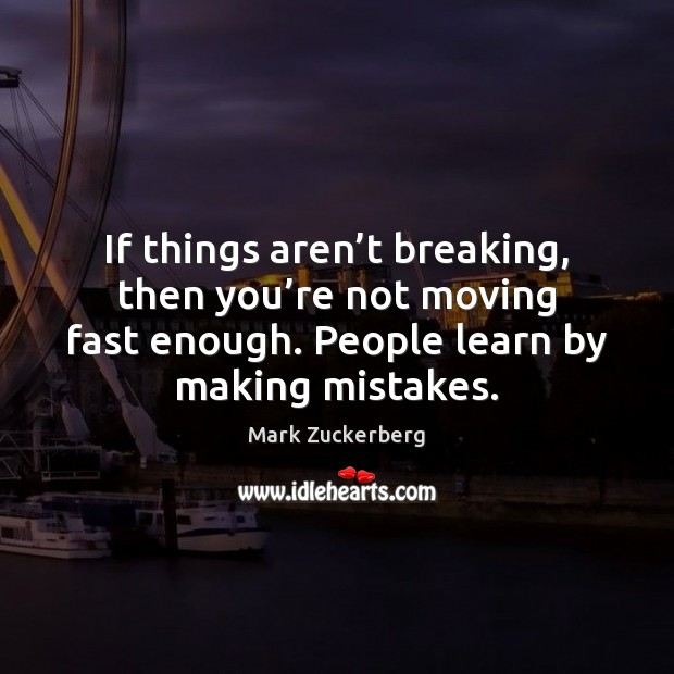 Image, If things aren't breaking, then you're not moving fast enough.
