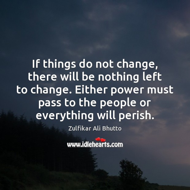 If things do not change, there will be nothing left to change. Image