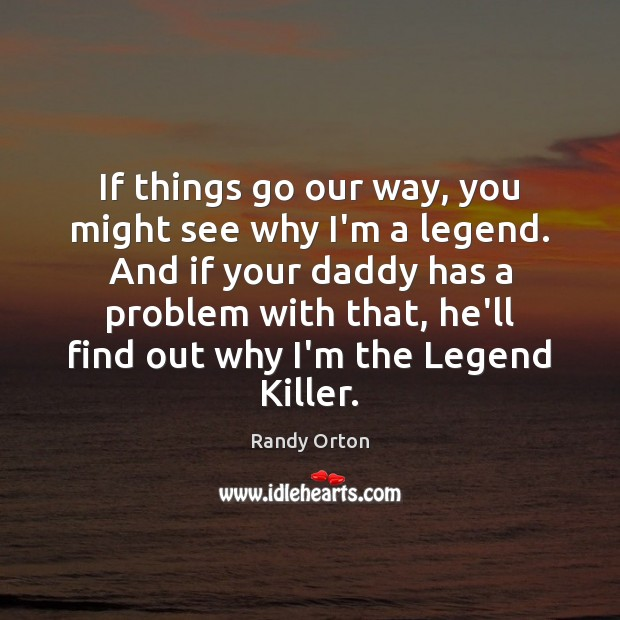 If things go our way, you might see why I'm a legend. Image
