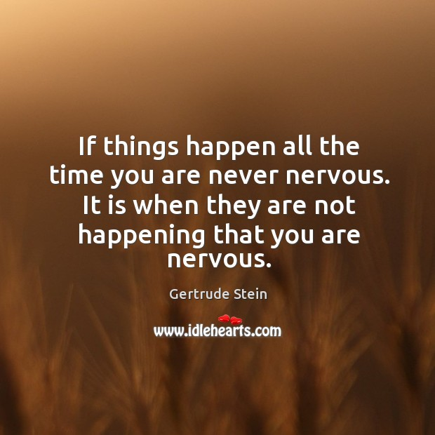 If things happen all the time you are never nervous. It is when they are not happening that you are nervous. Image