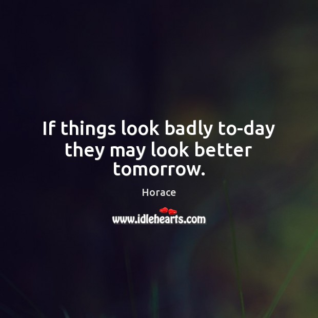 Image, If things look badly to-day they may look better tomorrow.
