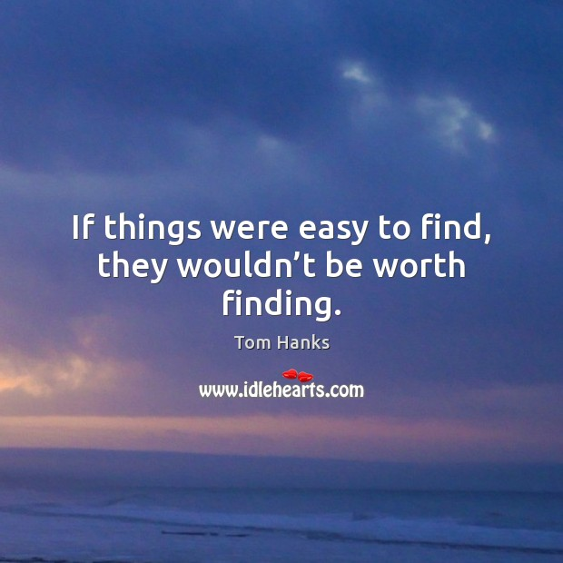 If things were easy to find, they wouldn't be worth finding. Tom Hanks Picture Quote