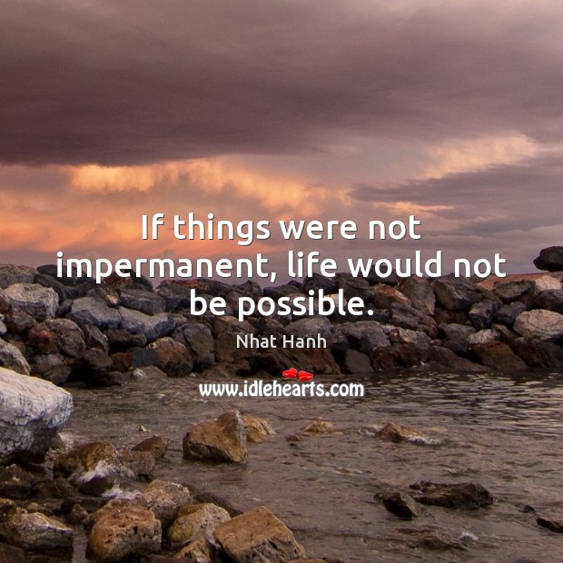 Image, If things were not impermanent, life would not be possible.
