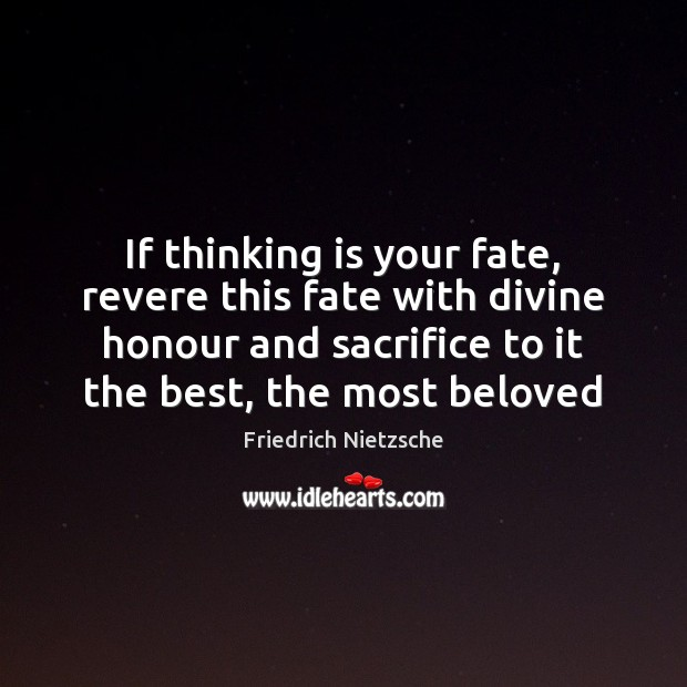 Image, If thinking is your fate, revere this fate with divine honour and