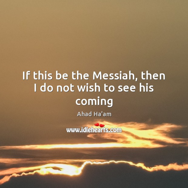 If this be the Messiah, then I do not wish to see his coming Image