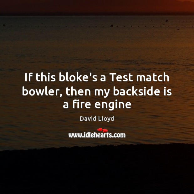If this bloke's a Test match bowler, then my backside is a fire engine David Lloyd Picture Quote