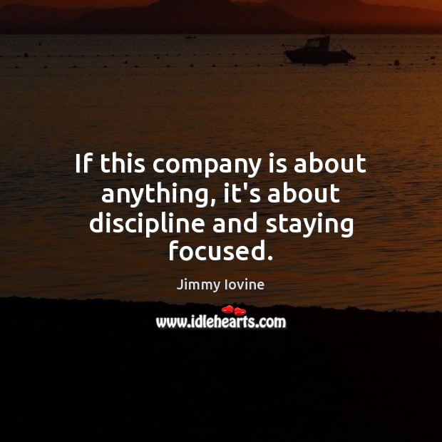 If this company is about anything, it's about discipline and staying focused. Image