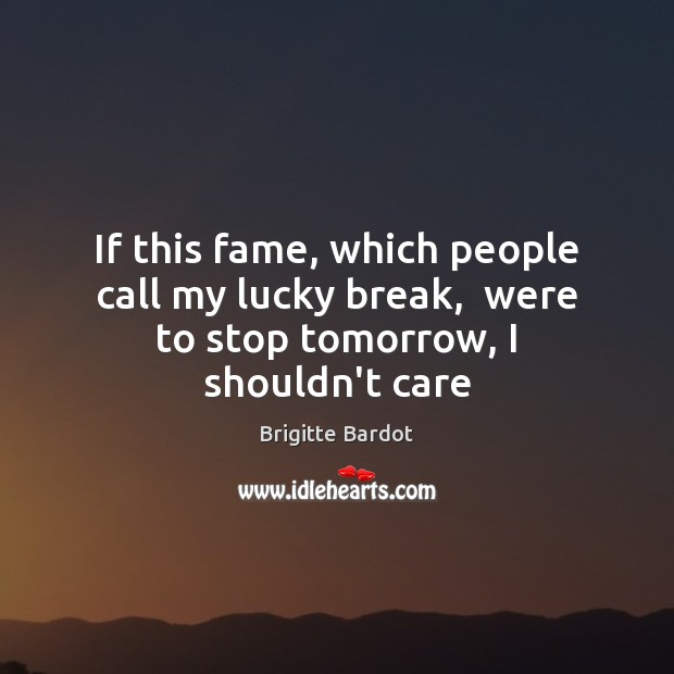 If this fame, which people call my lucky break,  were to stop tomorrow, I shouldn't care Image