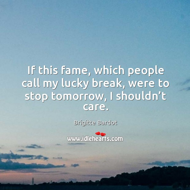 If this fame, which people call my lucky break, were to stop tomorrow, I shouldn't care. Image