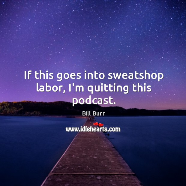 If this goes into sweatshop labor, I'm quitting this podcast. Image