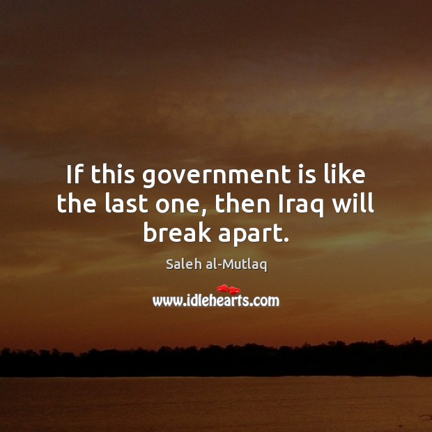 If this government is like the last one, then Iraq will break apart. Image