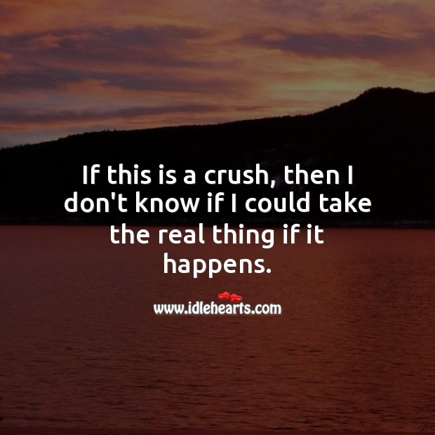 If this is a crush, then I don't know if I could take the real thing if it happens. Love Quotes Image