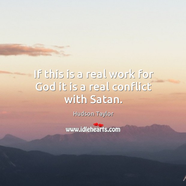 If this is a real work for God it is a real conflict with Satan. Hudson Taylor Picture Quote