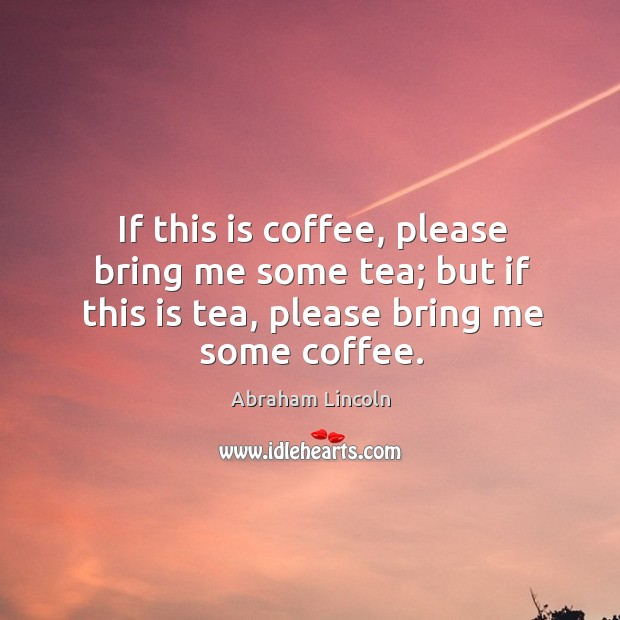 If this is coffee, please bring me some tea; but if this is tea, please bring me some coffee. Image