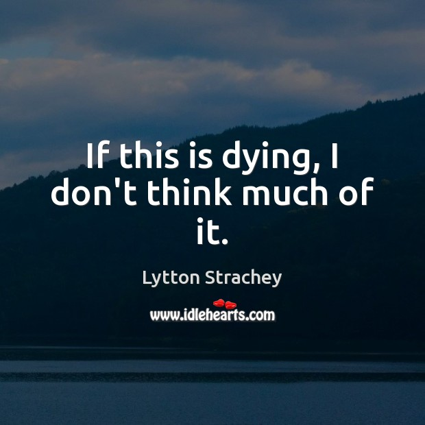 If this is dying, I don't think much of it. Lytton Strachey Picture Quote