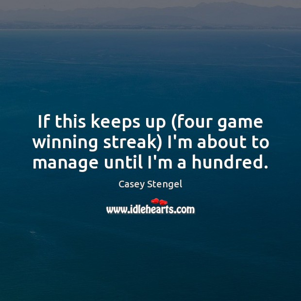 If this keeps up (four game winning streak) I'm about to manage until I'm a hundred. Image