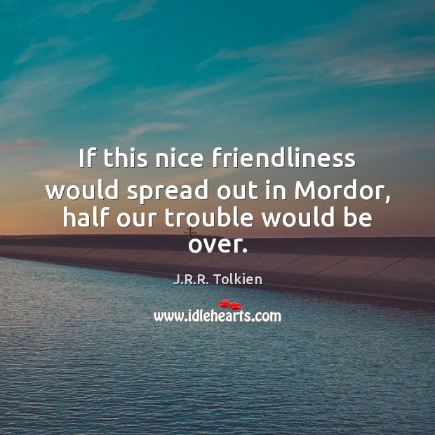 If this nice friendliness would spread out in Mordor, half our trouble would be over. Image