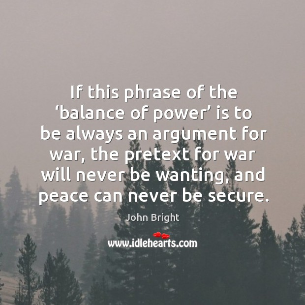 If this phrase of the 'balance of power' is to be always an argument for war Image
