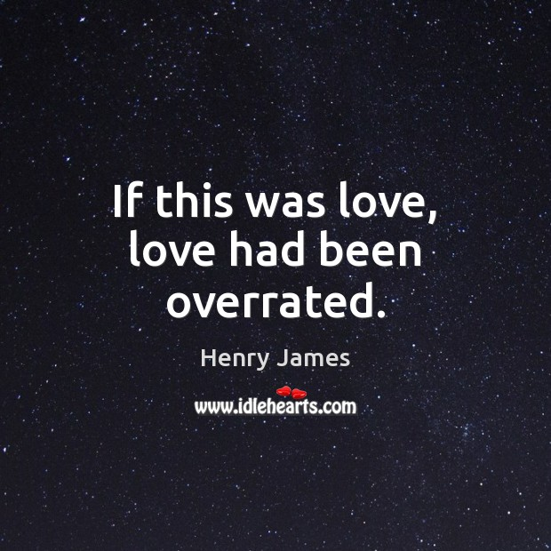If this was love, love had been overrated. Henry James Picture Quote