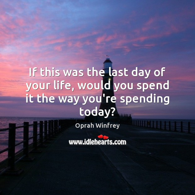 If this was the last day of your life, would you spend it the way you're spending today? Image