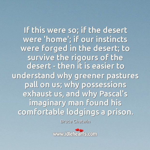 If this were so; if the desert were 'home'; if our instincts Image