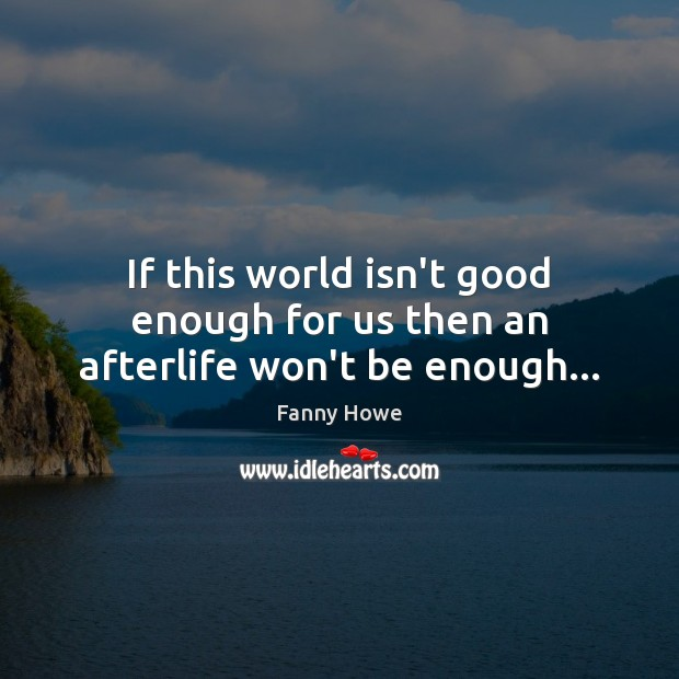 If this world isn't good enough for us then an afterlife won't be enough… Image
