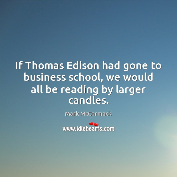 If Thomas Edison had gone to business school, we would all be reading by larger candles. Mark McCormack Picture Quote